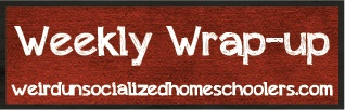 Weekly Wrap Up at Weird Unsocialized Homeschoolers